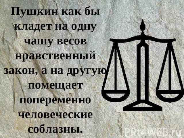 Пушкин как бы кладет на одну чашу весов нравственный закон, а на другую помещает попеременно человеческие соблазны.