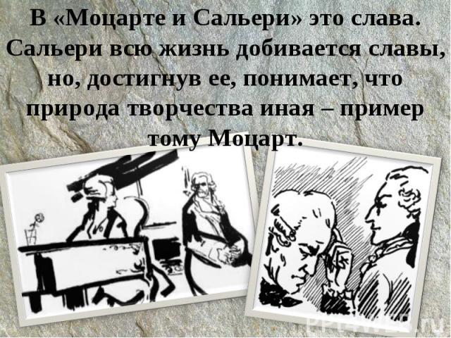 В «Моцарте и Сальери» это слава.Сальери всю жизнь добивается славы, но, достигнув ее, понимает, что природа творчества иная – пример тому Моцарт.