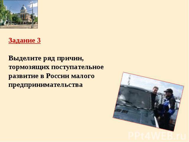 Задание 3Выделите ряд причин, тормозящих поступательное развитие в России малого предпринимательства