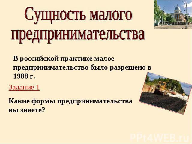 Сущность малогопредпринимательстваВ российской практике малое предпринимательство было разрешено в 1988 г.Задание 1Какие формы предпринимательства вы знаете?