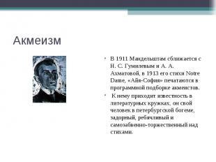 Акмеизм В 1911 Мандельштам сближается с Н. С. Гумилевым и А. А. Ахматовой, в 191