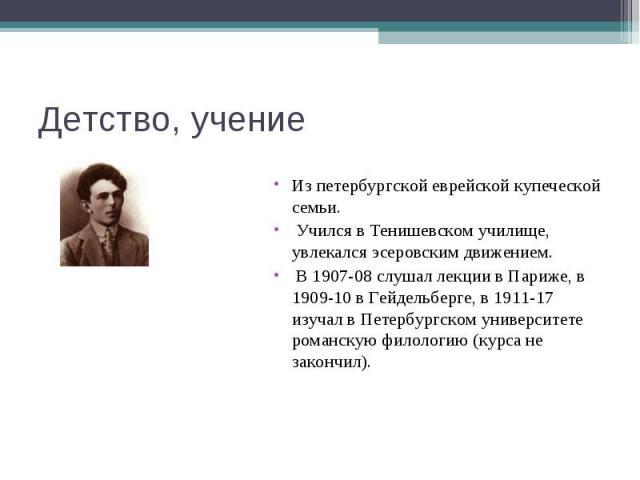 Детство, учение Из петербургской еврейской купеческой семьи. Учился в Тенишевском училище, увлекался эсеровским движением. В 1907-08 слушал лекции в Париже, в 1909-10 в Гейдельберге, в 1911-17 изучал в Петербургском университете романскую филологию …