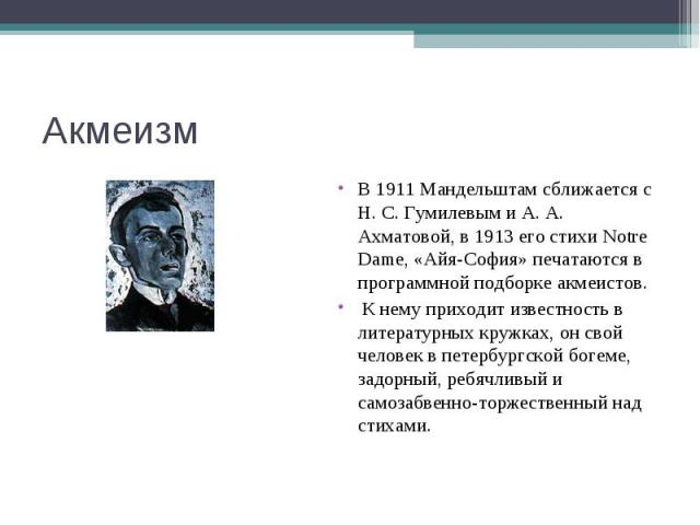 Акмеизм В 1911 Мандельштам сближается с Н. С. Гумилевым и А. А. Ахматовой, в 1913 его стихи Notre Dame, «Айя-София» печатаются в программной подборке акмеистов. К нему приходит известность в литературных кружках, он свой человек в петербургской боге…
