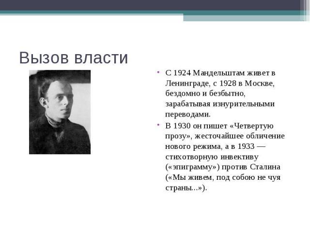 Вызов власти С 1924 Мандельштам живет в Ленинграде, с 1928 в Москве, бездомно и безбытно, зарабатывая изнурительными переводами.В 1930 он пишет «Четвертую прозу», жесточайшее обличение нового режима, а в 1933 — стихотворную инвективу («эпиграмму») п…