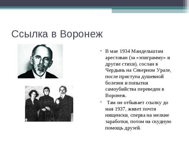 Ссылка в Воронеж В мае 1934 Мандельштам арестован (за «эпиграмму» и другие стихи), сослан в Чердынь на Северном Урале, после приступа душевной болезни и попытки самоубийства переведен в Воронеж. Там он отбывает ссылку до мая 1937, живет почти нищенс…