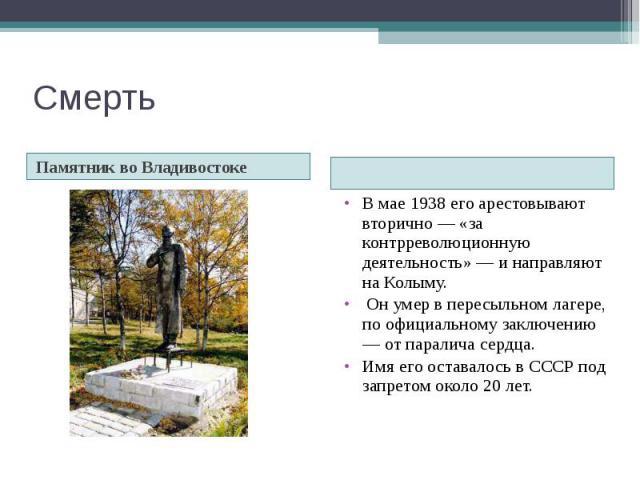 Смерть Памятник во Владивостоке В мае 1938 его арестовывают вторично — «за контрреволюционную деятельность» — и направляют на Колыму. Он умер в пересыльном лагере, по официальному заключению — от паралича сердца. Имя его оставалось в СССР под запрет…