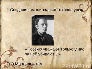 I. Создание эмоционального фона урока«Поэзию уважают только у нас – за неё убива