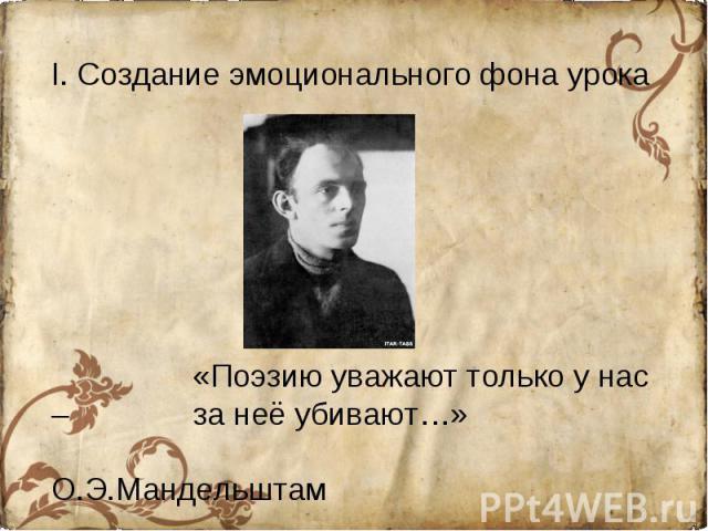 I. Создание эмоционального фона урока«Поэзию уважают только у нас – за неё убивают…» О.Э.Мандельштам