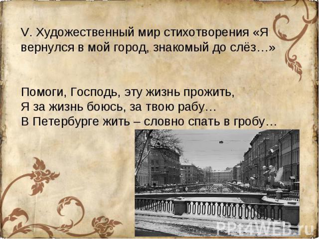 V. Художественный мир стихотворения «Я вернулся в мой город, знакомый до слёз…»Помоги, Господь, эту жизнь прожить,Я за жизнь боюсь, за твою рабу…В Петербурге жить – словно спать в гробу…