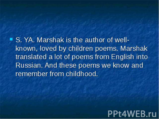 S. YA. Marshak is the author of well-known, loved by children poems. Marshak translated a lot of poems from English into Russian. And these poems we know and remember from childhood.