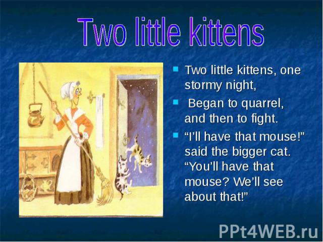 """Two little kittens Two little kittens, one stormy night, Began to quarrel, and then to fight. """"I'll have that mouse!"""" said the bigger cat. """"You'll have that mouse? We'll see about that!"""""""