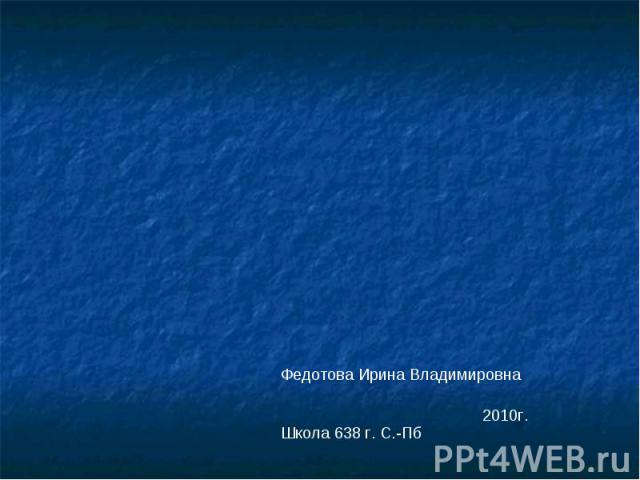 Федотова Ирина ВладимировнаШкола 638 г. С.-Пб