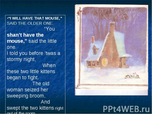 """""""I WILL HAVE THAT MOUSE,"""" SAID THE OLDER ONE. """"You shan't have the mouse,"""" said the little one. I told you before 'twas a stormy night, When these two little kittens began to fight. The old woman seized her sweeping broom, And swept the two kittens …"""