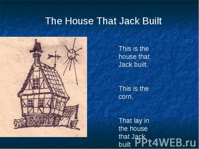 The House That Jack BuiltThis is the house that Jack built.This is the corn,That lay in the house that Jack built