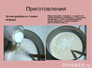 ПриготовленияЗатем добавьте стакан кефираМуку просеять, смешать с содой и по лож