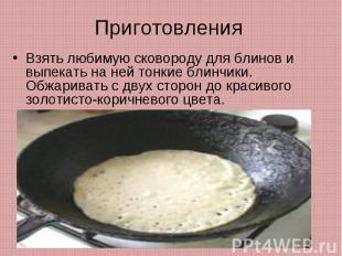 ПриготовленияВзять любимую сковороду для блинов и выпекать на ней тонкие блинчик