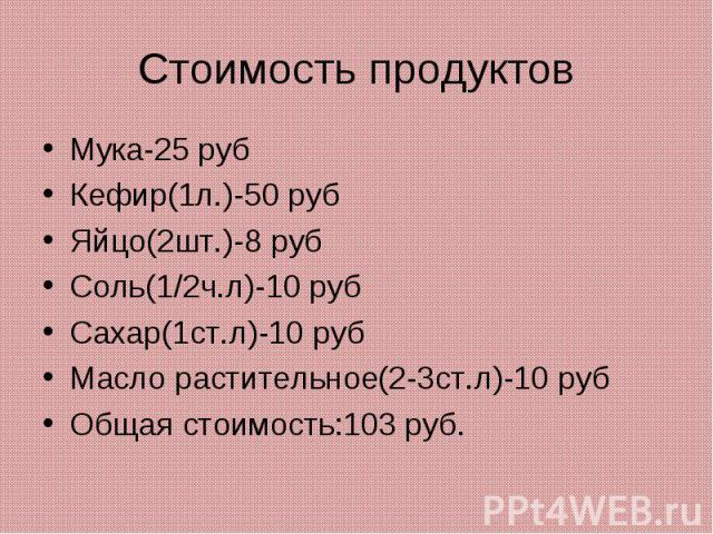 Стоимость продуктовМука-25 рубКефир(1л.)-50 рубЯйцо(2шт.)-8 рубСоль(1/2ч.л)-10 рубСахар(1ст.л)-10 рубМасло растительное(2-3ст.л)-10 рубОбщая стоимость:103 руб.