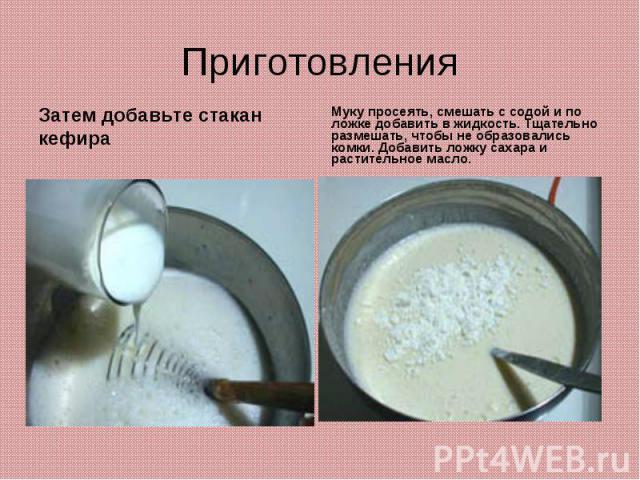 ПриготовленияЗатем добавьте стакан кефираМуку просеять, смешать с содой и по ложке добавить в жидкость. Тщательно размешать, чтобы не образовались комки. Добавить ложку сахара и растительное масло.