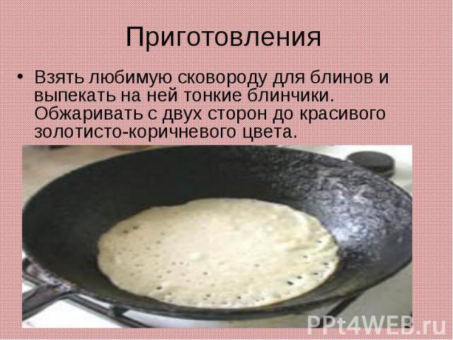 ПриготовленияВзять любимую сковороду для блинов и выпекать на ней тонкие блинчики. Обжаривать с двух сторон до красивого золотисто-коричневого цвета.