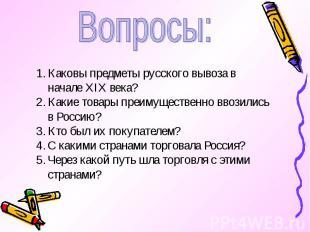 Вопросы:Каковы предметы русского вывоза в начале XIX века?Какие товары преимущес