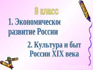 8 класс 1. Экономическое развитие России2. Культура и бытРоссии XIX века