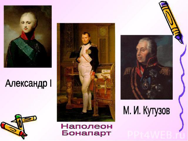 Александр IНаполеон Бонапарт М. И. Кутузов