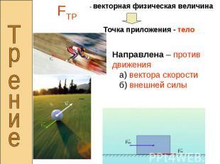 - векторная физическая величинаТочка приложения - телоНаправлена – против движен