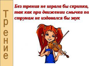 Без трения не играла бы скрипка, так как при движении смычка по струнам не издав