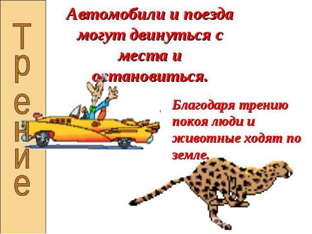 Автомобили и поезда могут двинуться с места и остановиться.Благодаря трению покоя люди и животные ходят по земле.