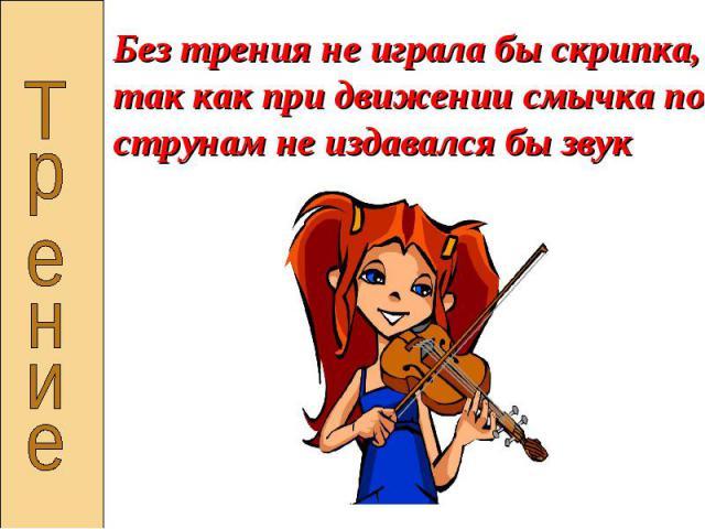 Без трения не играла бы скрипка, так как при движении смычка по струнам не издавался бы звук