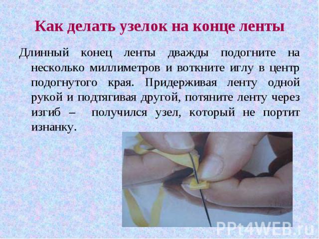 Как делать узелок на конце лентыДлинный конец ленты дважды подогните на несколько миллиметров и воткните иглу в центр подогнутого края. Придерживая ленту одной рукой и подтягивая другой, потяните ленту через изгиб – получился узел, который не портит…