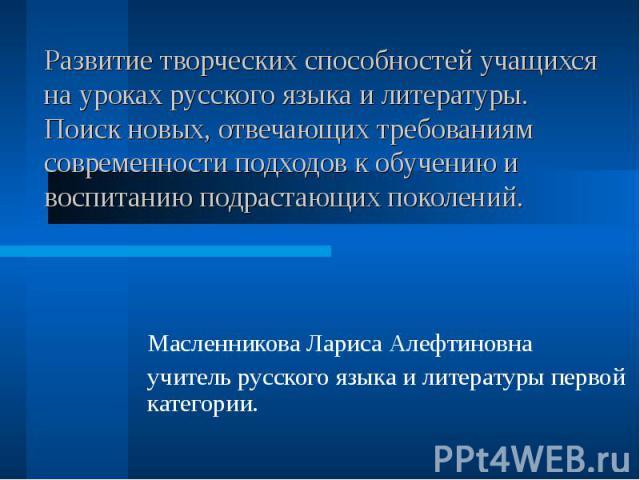 Развитие творческих способностей учащихся на уроках русского языка и литературы. Поиск новых, отвечающих требованиям современности подходов к обучению и воспитанию подрастающих поколений. Масленникова Лариса Алефтиновна учитель русского языка и лите…