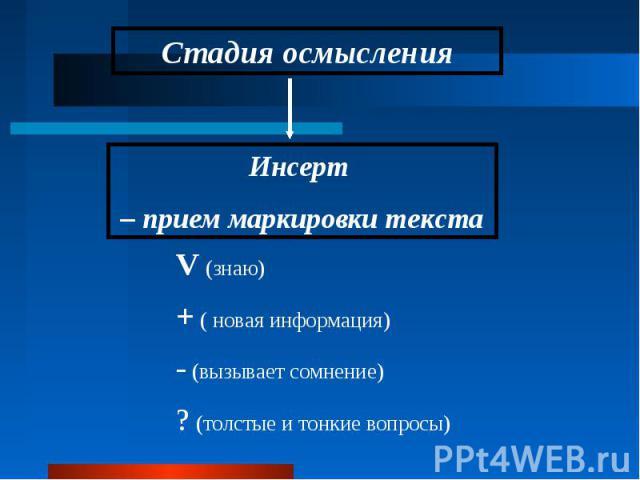 Стадия осмысленияИнсерт – прием маркировки текстаV (знаю) + ( новая информация) - (вызывает сомнение) ? (толстые и тонкие вопросы)