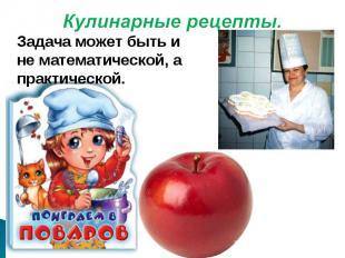 Кулинарные рецепты.Задача может быть и не математической, а практической.