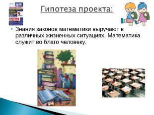 Гипотеза проекта:Знания законов математики выручают в различных жизненных ситуац