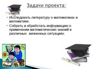 Задачи проекта:Исследовать литературу о математиках и математике.Собрать и обраб