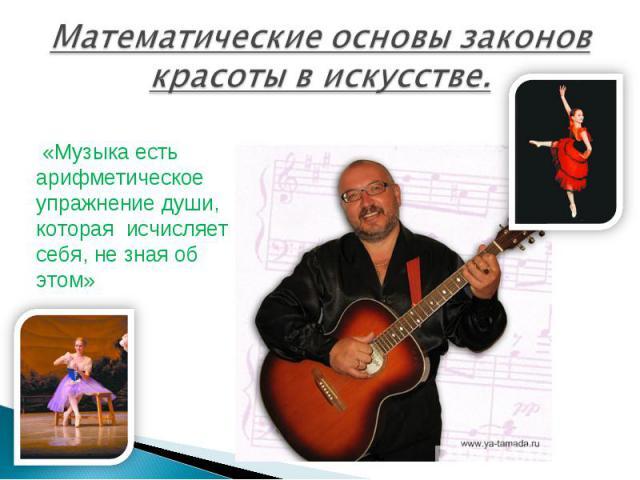 Математические основы законов красоты в искусстве. «Музыка есть арифметическое упражнение души, которая исчисляет себя, не зная об этом»