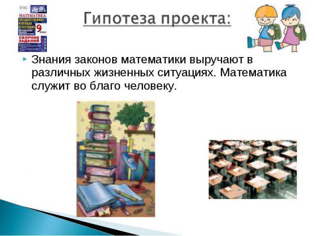 Гипотеза проекта:Знания законов математики выручают в различных жизненных ситуациях. Математика служит во благо человеку.