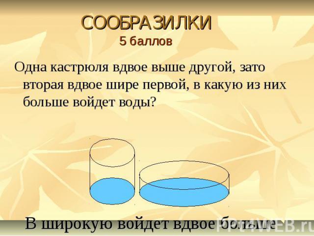 СООБРАЗИЛКИ5 баллов Одна кастрюля вдвое выше другой, зато вторая вдвое шире первой, в какую из них больше войдет воды? В широкую войдет вдвое больше