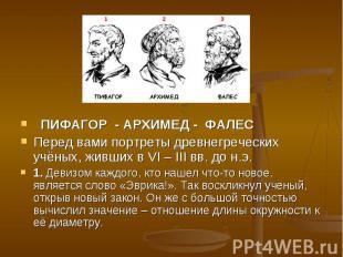 ПИФАГОР - АРХИМЕД - ФАЛЕС Перед вами портреты древнегреческих учёных, живших в