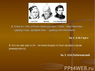 2. Кому из этих учёных принадлежат слова: «Математика – царица наук, арифметика