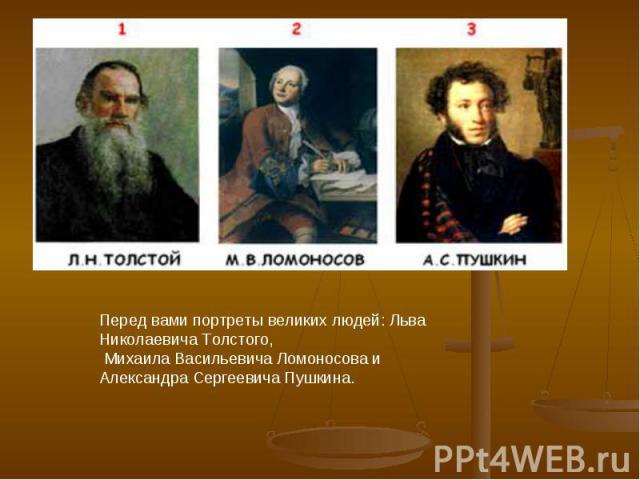 Перед вами портреты великих людей: Льва Николаевича Толстого, Михаила Васильевича Ломоносова и Александра Сергеевича Пушкина.