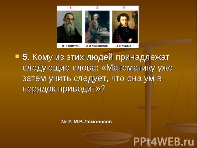 5. Кому из этих людей принадлежат следующие слова: «Математику уже затем учить следует, что она ум в порядок приводит»?