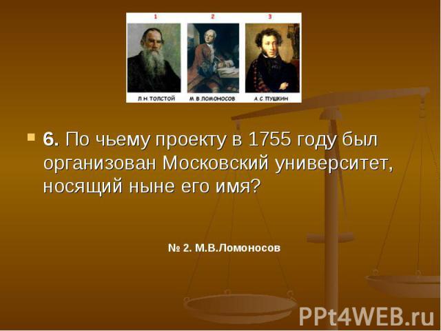 6. По чьему проекту в 1755 году был организован Московский университет, носящий ныне его имя?