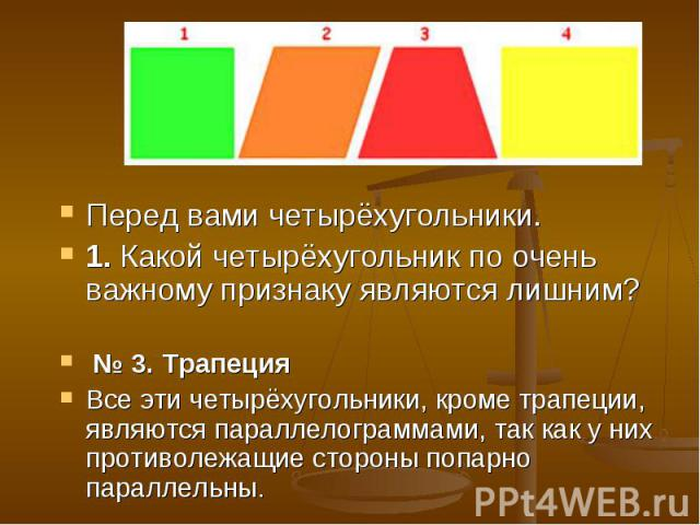 Перед вами четырёхугольники.1. Какой четырёхугольник по очень важному признаку являются лишним? № 3. Трапеция Все эти четырёхугольники, кроме трапеции, являются параллелограммами, так как у них противолежащие стороны попарно параллельны.