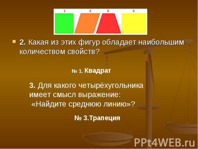 2. Какая из этих фигур обладает наибольшим количеством свойств? 3. Для какого четырёхугольника имеет смысл выражение: «Найдите среднюю линию»?