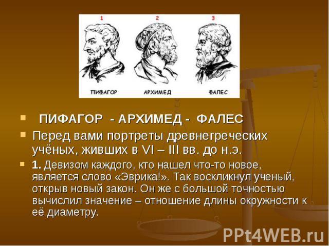 ПИФАГОР - АРХИМЕД - ФАЛЕС Перед вами портреты древнегреческих учёных, живших в VI – III вв. до н.э. 1. Девизом каждого, кто нашел что-то новое, является слово «Эврика!». Так воскликнул ученый, открыв новый закон. Он же с большой точностью вычислил…