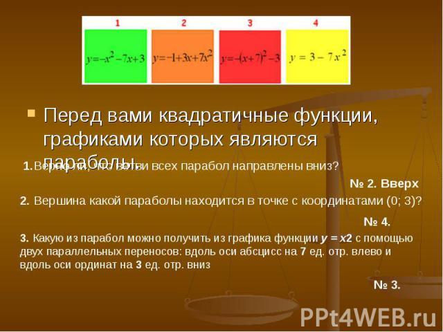Перед вами квадратичные функции, графиками которых являются параболы.1.Верно ли, что ветви всех парабол направлены вниз? 2. Вершина какой параболы находится в точке с координатами (0; 3)? 3. Какую из парабол можно получить из графика функции y = x2 …