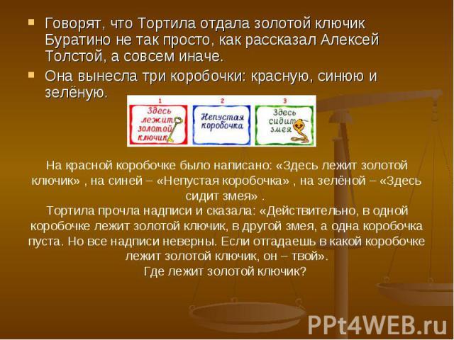 Говорят, что Тортила отдала золотой ключик Буратино не так просто, как рассказал Алексей Толстой, а совсем иначе. Она вынесла три коробочки: красную, синюю и зелёную. На красной коробочке было написано: «Здесь лежит золотой ключик» , на синей – «Неп…