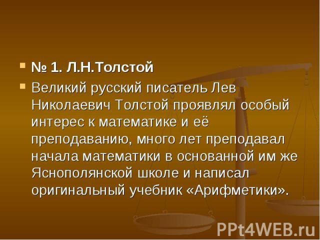 № 1. Л.Н.Толстой Великий русский писатель Лев Николаевич Толстой проявлял особый интерес к математике и её преподаванию, много лет преподавал начала математики в основанной им же Яснополянской школе и написал оригинальный учебник «Арифметики».